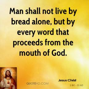 Man shall not live by bread alone, but by every word that proceeds from the mouth of God.