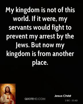 My kingdom is not of this world. If it were, my servants would fight to prevent my arrest by the Jews. But now my kingdom is from another place.