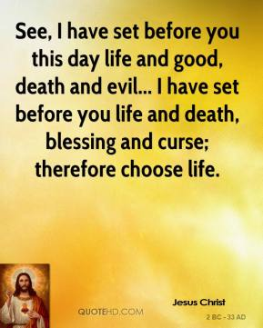 Jesus Christ - See, I have set before you this day life and good, death and evil... I have set before you life and death, blessing and curse; therefore choose life.