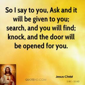 So I say to you, Ask and it will be given to you; search, and you will find; knock, and the door will be opened for you.