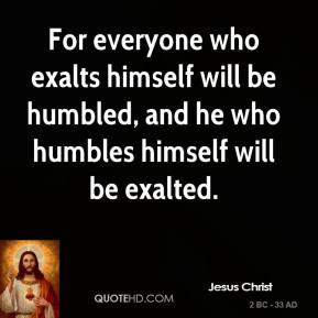 For everyone who exalts himself will be humbled, and he who humbles himself will be exalted.