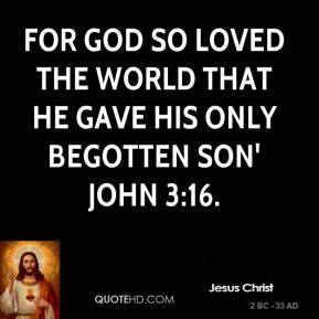 for God so loved the World that he gave his only begotten Son' John 3:16.