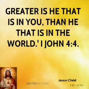 Jesus Christ  - Greater is He that is in you, than he that is in the world.' I John 4:4.
