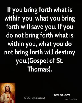 If you bring forth what is within you, what you bring forth will save you. If you do not bring forth what is within you, what you do not bring forth will destroy you.(Gospel of St. Thomas).