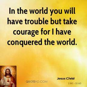 Jesus Christ  - In the world you will have trouble but take courage for I have conquered the world.