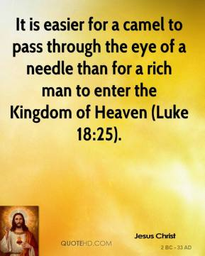 Jesus Christ  - It is easier for a camel to pass through the eye of a needle than for a rich man to enter the Kingdom of Heaven (Luke 18:25).