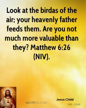 Jesus Christ  - Look at the birdas of the air; your heavenly father feeds them. Are you not much more valuable than they? Matthew 6:26 (NIV).