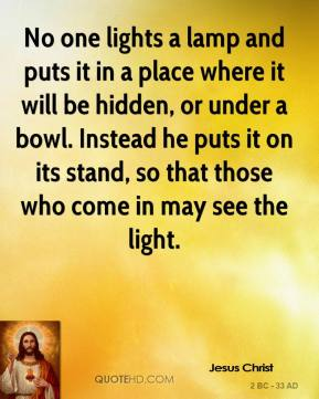 Jesus Christ  - No one lights a lamp and puts it in a place where it will be hidden, or under a bowl. Instead he puts it on its stand, so that those who come in may see the light.
