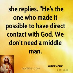 Jesus Christ  -  she replies. ''He's the one who made it possible to have direct contact with God. We don't need a middle man.