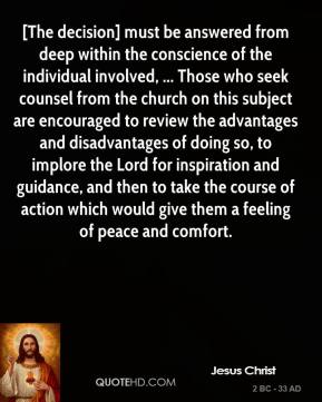 Jesus Christ  - [The decision] must be answered from deep within the conscience of the individual involved, ... Those who seek counsel from the church on this subject are encouraged to review the advantages and disadvantages of doing so, to implore the Lord for inspiration and guidance, and then to take the course of action which would give them a feeling of peace and comfort.