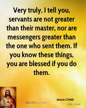 Very truly, I tell you, servants are not greater than their master, nor are messengers greater than the one who sent them. If you know these things, you are blessed if you do them.