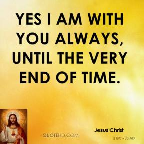 Yes I am with you always, until the very end of time.