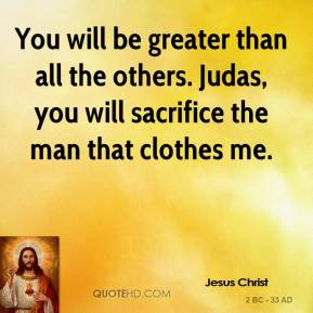 You will be greater than all the others. Judas, you will sacrifice the man that clothes me.