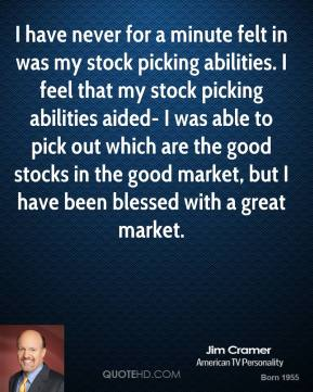 Jim Cramer - I have never for a minute felt in was my stock picking abilities. I feel that my stock picking abilities aided- I was able to pick out which are the good stocks in the good market, but I have been blessed with a great market.