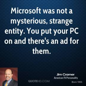 Jim Cramer - Microsoft was not a mysterious, strange entity. You put your PC on and there's an ad for them.