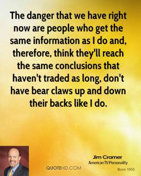 Jim Cramer - The danger that we have right now are people who get the same information as I do and, therefore, think they'll reach the same conclusions that haven't traded as long, don't have bear claws up and down their backs like I do.