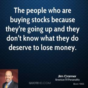 Jim Cramer - The people who are buying stocks because they're going up and they don't know what they do deserve to lose money.