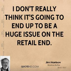 I don't really think it's going to end up to be a huge issue on the retail end.