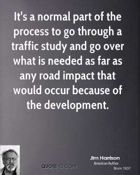Jim Harrison  - It's a normal part of the process to go through a traffic study and go over what is needed as far as any road impact that would occur because of the development.