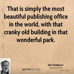 Jim Harrison  - That is simply the most beautiful publishing office in the world, with that cranky old building in that wonderful park.