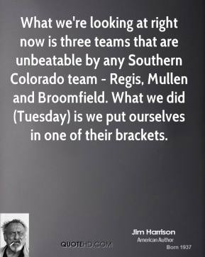 What we're looking at right now is three teams that are unbeatable by any Southern Colorado team - Regis, Mullen and Broomfield. What we did (Tuesday) is we put ourselves in one of their brackets.