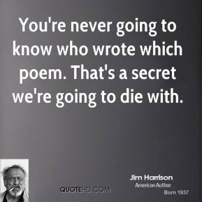 You're never going to know who wrote which poem. That's a secret we're going to die with.
