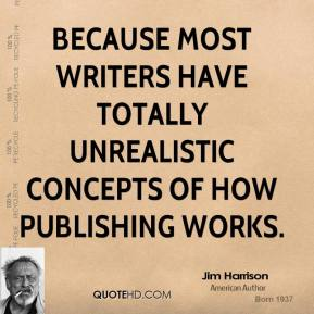 Jim Harrison - Because most writers have totally unrealistic concepts of how publishing works.