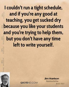 Jim Harrison - I couldn't run a tight schedule, and if you're any good at teaching, you get sucked dry because you like your students and you're trying to help them, but you don't have any time left to write yourself.