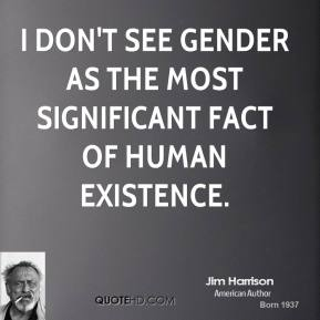 Jim Harrison - I don't see gender as the most significant fact of human existence.