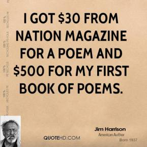 Jim Harrison - I got $30 from Nation magazine for a poem and $500 for my first book of poems.