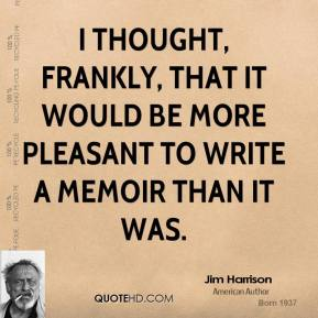 Jim Harrison - I thought, frankly, that it would be more pleasant to write a memoir than it was.