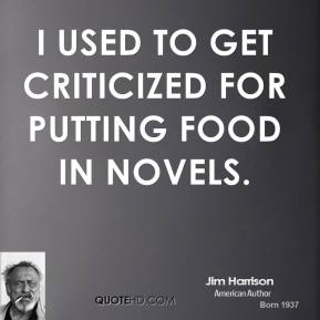 Jim Harrison - I used to get criticized for putting food in novels.