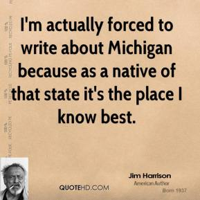 Jim Harrison - I'm actually forced to write about Michigan because as a native of that state it's the place I know best.