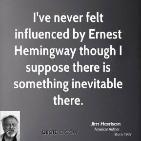 Jim Harrison - I've never felt influenced by Ernest Hemingway though I suppose there is something inevitable there.