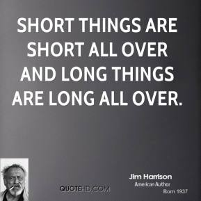 Jim Harrison - Short things are short all over and long things are long all over.