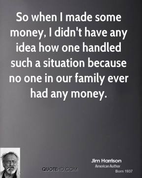 Jim Harrison - So when I made some money, I didn't have any idea how one handled such a situation because no one in our family ever had any money.