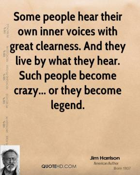 Jim Harrison - Some people hear their own inner voices with great clearness. And they live by what they hear. Such people become crazy... or they become legend.