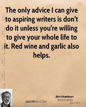 Jim Harrison - The only advice I can give to aspiring writers is don't do it unless you're willing to give your whole life to it. Red wine and garlic also helps.