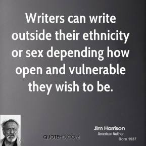 Jim Harrison - Writers can write outside their ethnicity or sex depending how open and vulnerable they wish to be.