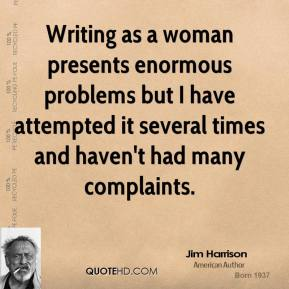 Jim Harrison - Writing as a woman presents enormous problems but I have attempted it several times and haven't had many complaints.