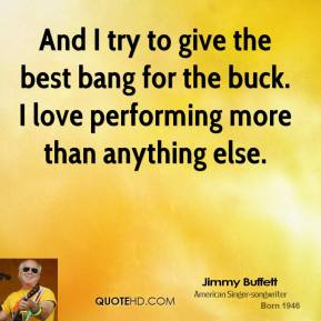 And I try to give the best bang for the buck. I love performing more than anything else.