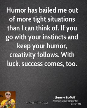 Jimmy Buffett - Humor has bailed me out of more tight situations than I can think of. If you go with your instincts and keep your humor, creativity follows. With luck, success comes, too.