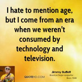 I hate to mention age, but I come from an era when we weren't consumed by technology and television.