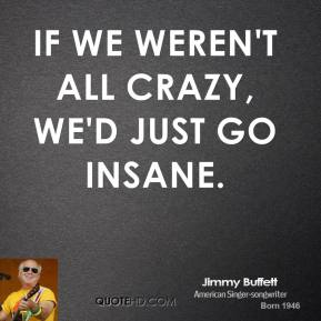 Jimmy Buffett - If we weren't all crazy, we'd just go insane.