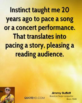 Jimmy Buffett - Instinct taught me 20 years ago to pace a song or a concert performance. That translates into pacing a story, pleasing a reading audience.