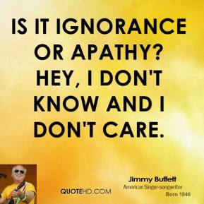 Is it ignorance or apathy? Hey, I don't know and I don't care.