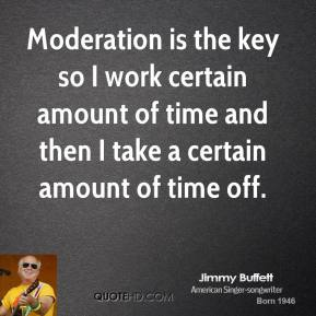 Moderation is the key so I work certain amount of time and then I take a certain amount of time off.
