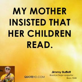 My mother insisted that her children read.
