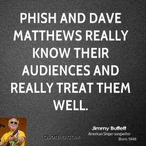 Jimmy Buffett - Phish and Dave Matthews really know their audiences and really treat them well.