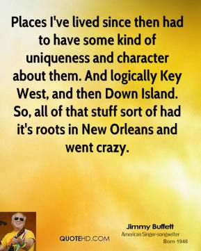 Jimmy Buffett - Places I've lived since then had to have some kind of uniqueness and character about them. And logically Key West, and then Down Island. So, all of that stuff sort of had it's roots in New Orleans and went crazy.